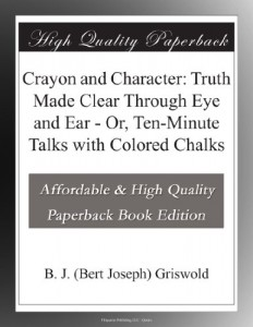 Crayon and Character: Truth Made Clear Through Eye and Ear – Or, Ten-Minute Talks with Colored Chalks