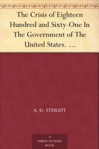 The Crisis of Eighteen Hundred and Sixty-One In The Government of The United States. Its Cause, and How it Should be Met