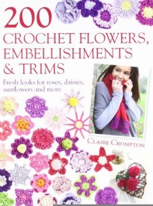 200 Crochet Flowers, Embellishments & Trims: Contemporary designs for embellishing all of your accessories [Paperback] [2011] (Author) Claire Crompton