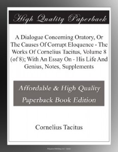 A Dialogue Concerning Oratory, Or The Causes Of Corrupt Eloquence – The Works Of Cornelius Tacitus, Volume 8 (of 8); With An Essay On – His Life And Genius, Notes, Supplements