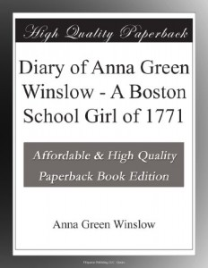 Diary of Anna Green Winslow – A Boston School Girl of 1771