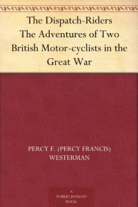 The Dispatch-Riders The Adventures of Two British Motor-cyclists in the Great War