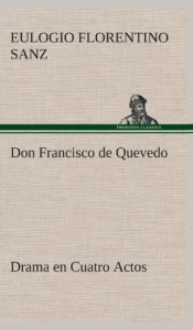 Don Francisco de Quevedo Drama En Cuatro Actos (Spanish Edition)