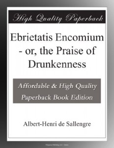Ebrietatis Encomium – or, the Praise of Drunkenness