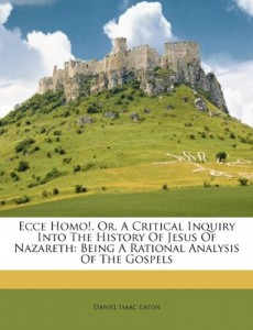 Ecce Homo!, Or, A Critical Inquiry Into The History Of Jesus Of Nazareth: Being A Rational Analysis Of The Gospels