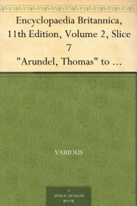 "Encyclopaedia Britannica, 11th Edition, Volume 2, Slice 7 ""Arundel, Thomas"" to ""Athens"""