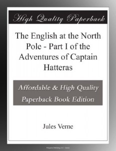 The English at the North Pole – Part I of the Adventures of Captain Hatteras