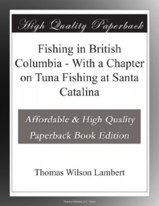 Fishing in British Columbia – With a Chapter on Tuna Fishing at Santa Catalina