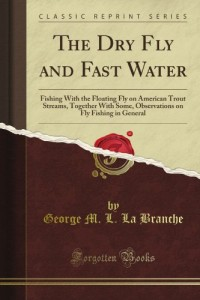The Dry Fly and Fast Water: Fishing With the Floating Fly on American Trout Streams, Together With Some, Observations on Fly Fishing in General (Classic Reprint)