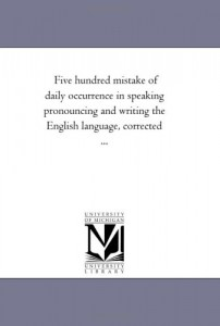 Five hundred mistake of daily occurrence in speaking pronouncing and writing the English language, corrected …