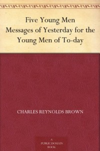 Five Young Men Messages of Yesterday for the Young Men of To-day