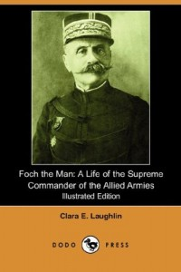 Foch the Man: A Life of the Supreme Commander of the Allied Armies (Illustrated Edition) (Dodo Press)