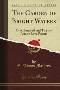 The Garden of Bright Waters: One Hundred and Twenty Asiatic Love Poems (Classic Reprint)