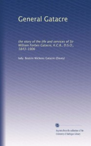 General Gatacre: the story of the life and services of Sir William Forbes Gatacre, K.C.B., D.S.O., 1843-1906