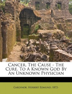 Cancer, the cause – the cure, to a known god by an unknown physician