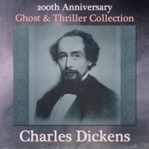 Charles Dickens 200th Anniversary Ghost & Thriller Collection: The Trial for Murder, Hunted Down, Going into Society, The Lamplighter, The Queer Client, The Signal-Man, & To Be Read at Dusk