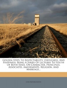 Golden Steps To Respectability, Usefulness, And Happiness: Being A Series Of Lectures To Youth Of Both Sexes, On Character, Principles, Associates, Amusements, Religion, And Marriage…