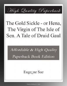 The Gold Sickle – or Hena, The Virgin of The Isle of Sen. A Tale of Druid Gaul