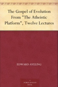 "The Gospel of Evolution From ""The Atheistic Platform"", Twelve Lectures"