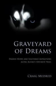 Graveyard of Dreams: Dashed Hopes and Shattered Aspirations Along Alaska's Iditarod Trail