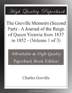 The Greville Memoirs (Second Part) – A Journal of the Reign of Queen Victoria from 1837 to 1852 – (Volume 1 of 3)