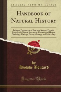 Handbook of Natural History: Being an Explanation of Boucard's Series of Pictorial Diagrams & Natural Specimens, Illustrative of Human Physiology, … Geology, and Mineralogy (Classic Reprint)