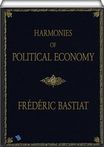 Harmonies of Political Economy: Translated from the Third French Edition, with a Notice of the Life and Writings of the Author