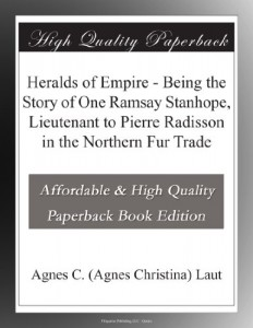 Heralds of Empire – Being the Story of One Ramsay Stanhope, Lieutenant to Pierre Radisson in the Northern Fur Trade