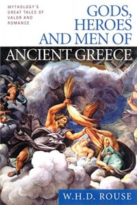 Gods, Heroes and Men of Ancient Greece: Mythology's Great Tales of Valor and Romance