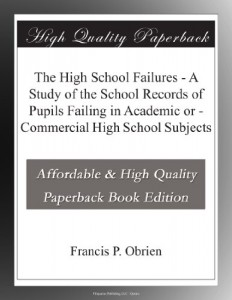 The High School Failures – A Study of the School Records of Pupils Failing in Academic or – Commercial High School Subjects