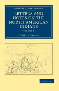 Letters and Notes on the Manners, Customs, and Condition of the North American Indians (Cambridge Library Collection – North American History)