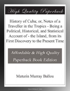 History of Cuba; or, Notes of a Traveller in the Tropics – Being a Political, Historical, and Statistical Account of – the Island, from its First Discovery to the Present Time