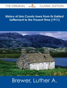 History of Linn County Iowa from Its Earliest Settlement to the Present Time (1911) – The Original Classic Edition