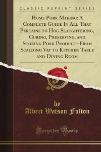 Home Pork Making; A Complete Guide In All That Pertains to Hog Slaughtering, Curing, Preserving, and Storing Pork Product–From Scalding Vat to Kitchen Table and Dining Room (Classic Reprint)