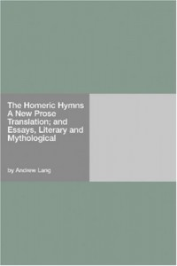 The Homeric Hymns A New Prose Translation; and Essays, Literary and Mythological