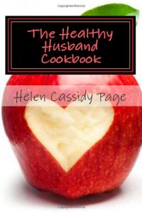 The Healthy Husband Cookbook: Quick and Easy Recipes to Feed The Man You Love Good Food And Good Health (How To Cook Healthy In A Hurry) (Volume 3)