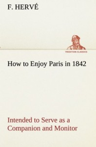 How to Enjoy Paris in 1842 Intended to Serve as a Companion and Monitor, Containing Historical, Political, Commercial, Artistical, Theatrical And Statistical Information (TREDITION CLASSICS)