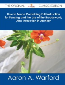 How to Fence Containing Full Instruction for Fencing and the Use of the Broadsword; Also Instruction in Archery – The Original Classic Edition