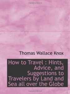 How to Travel : Hints, Advice, and Suggestions to Travelers by Land and Sea all over the Globe