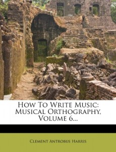How to Write Music: Musical Orthography, Volume 6…