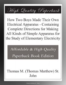 How Two Boys Made Their Own Electrical Apparatus – Containing Complete Directions for Making All Kinds of Simple Apparatus for the Study of Elementary Electricity