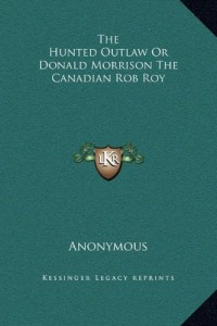 The Hunted Outlaw Or Donald Morrison The Canadian Rob Roy