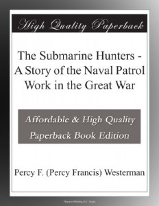 The Submarine Hunters – A Story of the Naval Patrol Work in the Great War