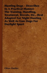 Hunting Dogs – Describes In A Practical Manner The Training, Handling, Treatment, Breeds, Etc., Best Adapted For Night Hunting As Well As Gun Dogs For Daylight Sport