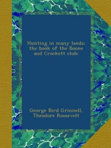 Hunting in many lands; the book of the Boone and Crockett club;