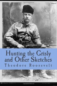 Hunting the Grisly and Other Sketches: An Account of the Big Game of the United States and its Chase with Horse Hound, and Rifle