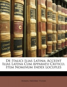 de Italici Ilias Latina: Accedit Ilias Latina Cum Apparatu Critico, Item Nominum Index Locuples (Latin Edition)