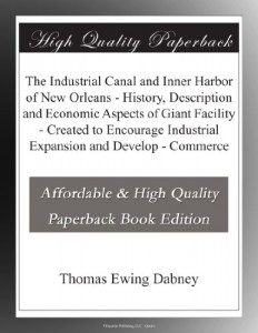 The Industrial Canal and Inner Harbor of New Orleans – History, Description and Economic Aspects of Giant Facility – Created to Encourage Industrial Expansion and Develop – Commerce