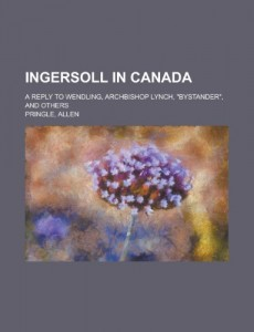 Ingersoll in Canada; A Reply to Wendling, Archbishop Lynch, Bystander, and Others