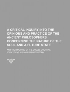 A critical inquiry into the opinions and practice of the ancient philosophers concerning the nature of the soul and a future state; and their method of the double doctrine